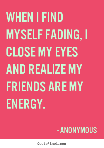 Friendship quotes - When i find myself fading, i close my eyes and realize..