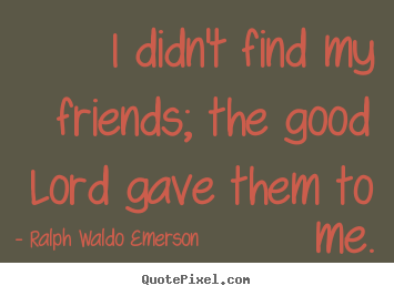 Friendship quotes - I didn't find my friends; the good lord gave them to me.