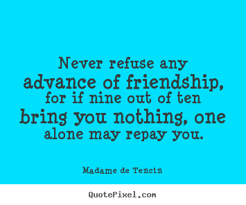 Madame De Tencin picture quotes - Never refuse any advance of friendship, for if.. - Friendship quotes