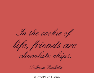 In the cookie of life, friends are chocolate chips. Salman Rushdie  friendship sayings
