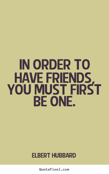 In order to have friends, you must first be one. Elbert Hubbard greatest friendship quotes