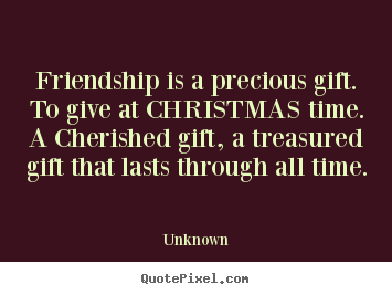 Make picture sayings about friendship - Friendship is a precious gift. to give at christmas time. a cherished..
