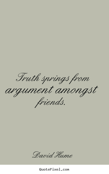 Truth springs from argument amongst friends. David Hume greatest friendship quotes