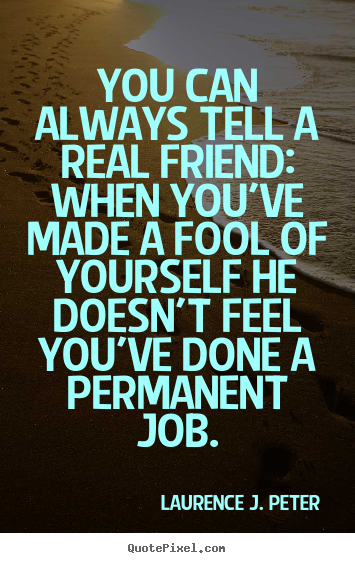 You can always tell a real friend: when you've made a.. Laurence J. Peter greatest friendship quotes