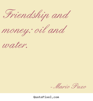 Create custom poster quote about friendship - Friendship and money: oil and water.