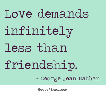 Quote about friendship - Love demands infinitely less than friendship.