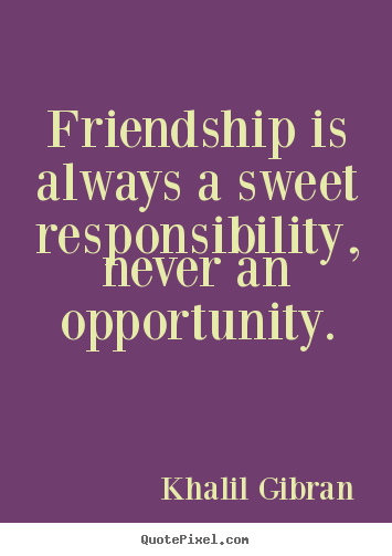 Friendship quotes - Friendship is always a sweet responsibility, never..
