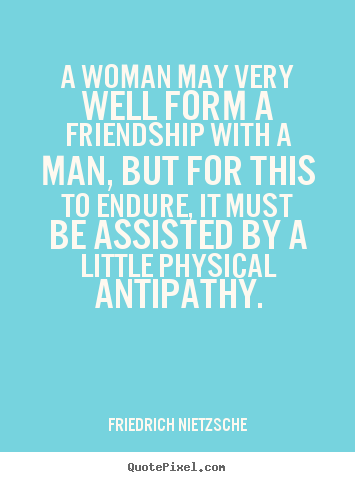 Friendship quotes - A woman may very well form a friendship with a man,..