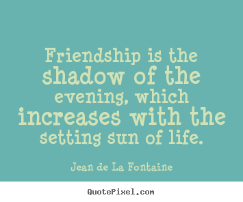 Friendship quotes - Friendship is the shadow of the evening, which increases..