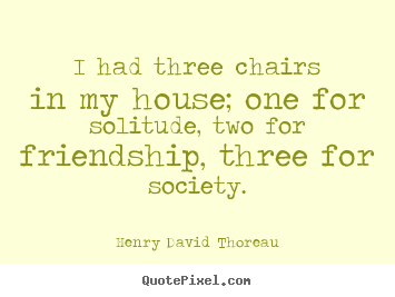 Friendship quotes - I had three chairs in my house; one for..