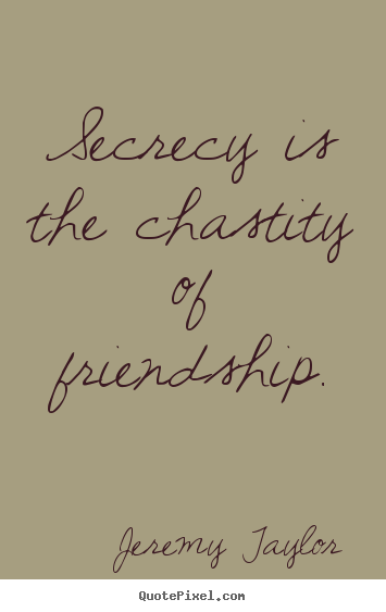 Jeremy Taylor photo quotes - Secrecy is the chastity of friendship. - Friendship quotes