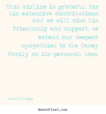 Gerard Arpey poster quote - This airline is grateful for his extensive contributions and we will.. - Friendship quotes