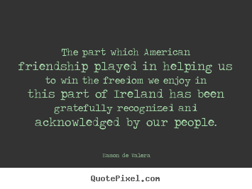 Quotes about friendship - The part which american friendship played in helping..