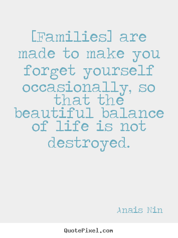 [families] are made to make you forget yourself occasionally,.. Anais Nin good friendship quote
