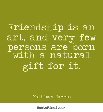 Friendship is an art, and very few persons.. Kathleen Norris  friendship quote