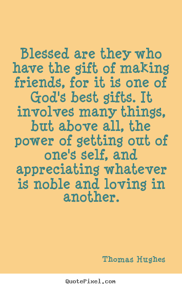 Blessed are they who have the gift of making friends,.. Thomas Hughes greatest friendship quotes