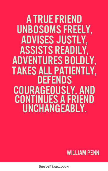A true friend unbosoms freely, advises justly,.. William Penn great friendship quotes