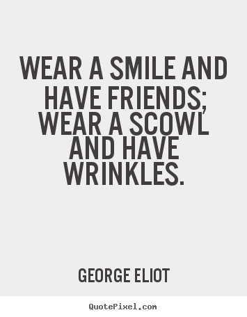 Friendship quotes - Wear a smile and have friends; wear a scowl and have wrinkles.