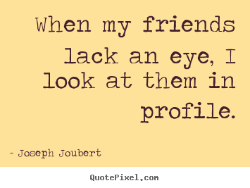 Create picture quote about friendship - When my friends lack an eye, i look at them in profile.
