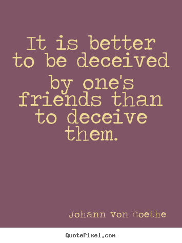 Create your own photo quotes about friendship - It is better to be deceived by one's friends than to deceive..