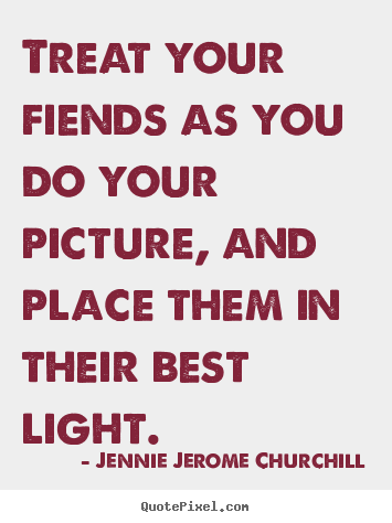 Friendship quotes - Treat your fiends as you do your picture, and place them in their best..