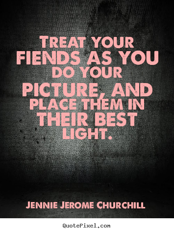 Quotes about friendship - Treat your fiends as you do your picture, and place them in their best..
