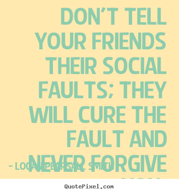 Friendship quote - Don't tell your friends their social faults; they will cure the..