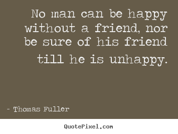 Thomas Fuller picture quotes - No man can be happy without a friend, nor be sure of his friend.. - Friendship sayings