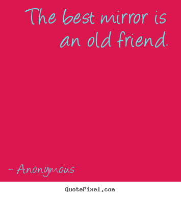 Friendship quotes - The best mirror is an old friend.