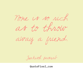 Turkish Proverb picture quotes - None is so rich as to throw away a friend. - Friendship quote