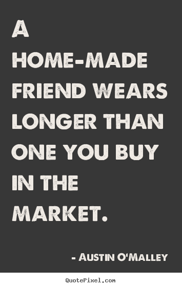 A home-made friend wears longer than one you buy.. Austin O'Malley  friendship quotes