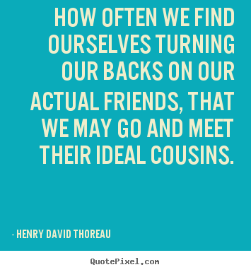 How often we find ourselves turning our backs on our.. Henry David Thoreau great friendship quotes