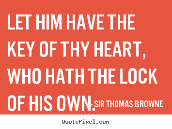 Let him have the key of thy heart, who hath the lock of his.. Sir Thomas Browne top friendship quotes