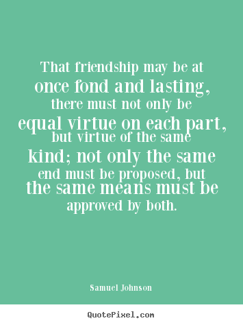 That friendship may be at once fond and lasting, there must not only.. Samuel Johnson  friendship quote