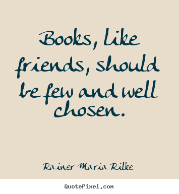Make pictures sayings about friendship - Books, like friends, should be few and well chosen.