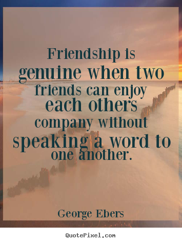 Friendship is genuine when two friends can enjoy each others.. George Ebers top friendship quotes