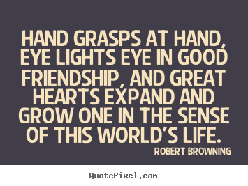 Design picture quote about friendship - Hand grasps at hand, eye lights eye in good friendship, and great hearts..