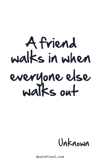 Quotes about friendship - A friend walks in when everyone else walks..