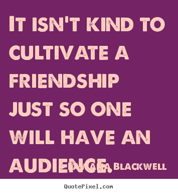 Make picture quotes about friendship - It isn't kind to cultivate a friendship just so one will have an audience.