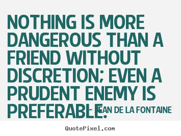 Friendship quotes - Nothing is more dangerous than a friend without discretion; even..