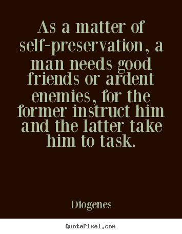 Diogenes picture quotes - As a matter of self-preservation, a man needs good friends.. - Friendship sayings