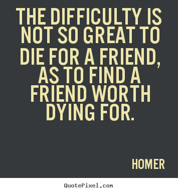 Design custom image quotes about friendship - The difficulty is not so great to die for a friend, as to find a friend..
