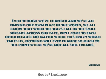 Quote about friendship - Even though we've changed and we're all finding our own place..