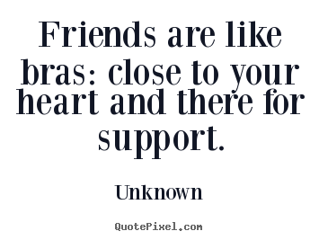 Quote about friendship - Friends are like bras: close to your heart and there for..