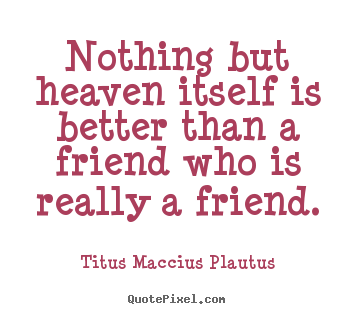 Make picture quote about friendship - Nothing but heaven itself is better than a friend who is really..