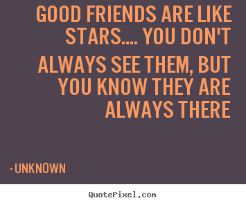 Unknown image quotes - Good friends are like stars.... you don't always see them, but you.. - Friendship quotes