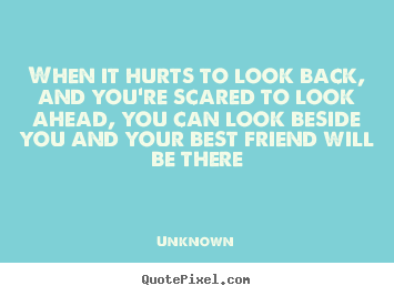 Unknown picture quotes - When it hurts to look back, and you're scared.. - Friendship quotes