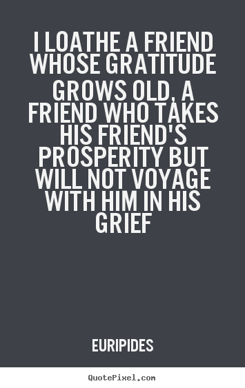 I loathe a friend whose gratitude grows.. Euripides good friendship quotes