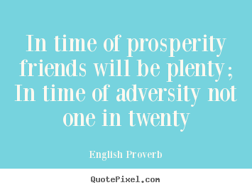 English Proverb image quotes - In time of prosperity friends will be plenty; in time of adversity.. - Friendship quote