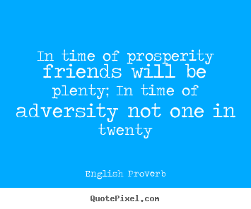 Quotes about friendship - In time of prosperity friends will be plenty;..